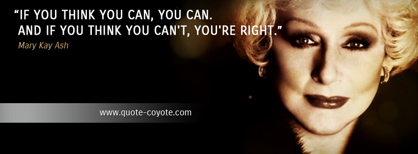 Mary Kay Ash - If you think you can, you can. And if you think you can't, you're right.