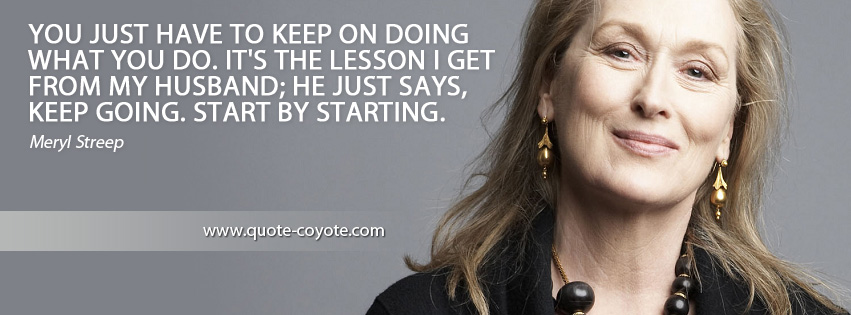 Meryl Streep - You just have to keep on doing what you do. It's the lesson I get from my husband; he just says, Keep going. Start by starting.