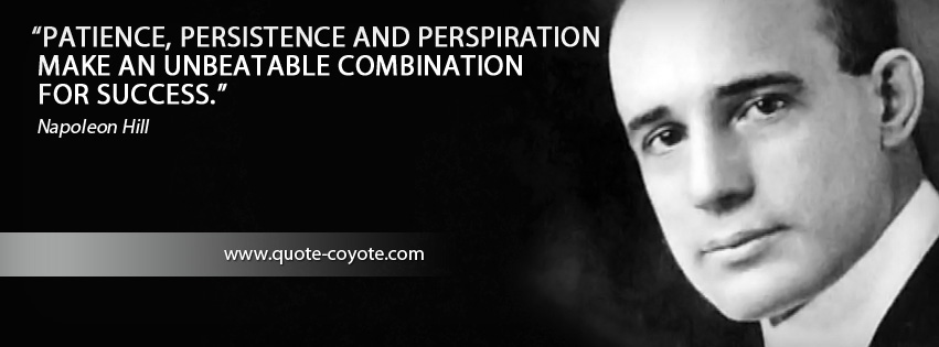 Napoleon Hill - Patience, persistence and perspiration make an unbeatable combination for success.