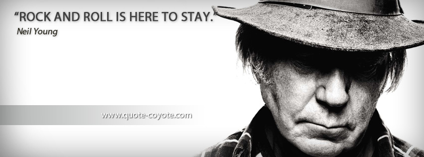 Neil Young - Rock and roll is here to stay.