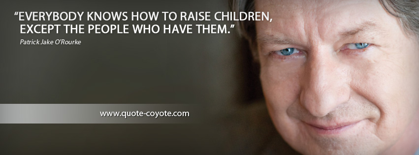 Patrick Jake O Rourke - Everybody knows how to raise children, except the people who have them.