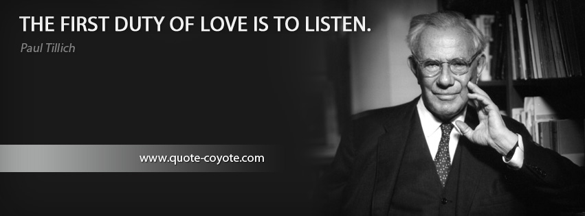 Paul Tillich - The first duty of love is to listen.