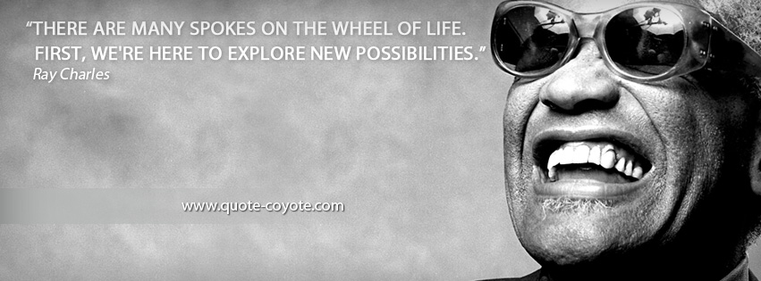 Ray Charles - There are many spokes on the wheel of life. First, we're here to explore new possibilities.