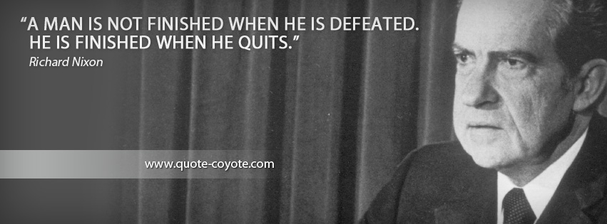 Richard Nixon - A man is not finished when he is defeated. He is finished when he quits.