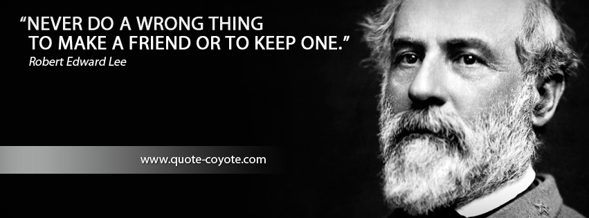 Robert Edward Lee - Never do a wrong thing to make a friend or to keep one.