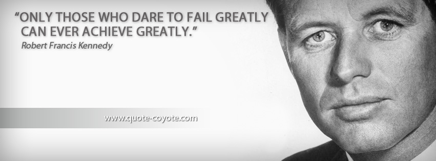 Robert Kennedy - Only those who dare to fail greatly can ever achieve greatly.