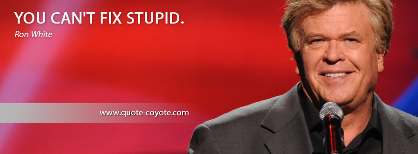 Ron White - You can't fix stupid.