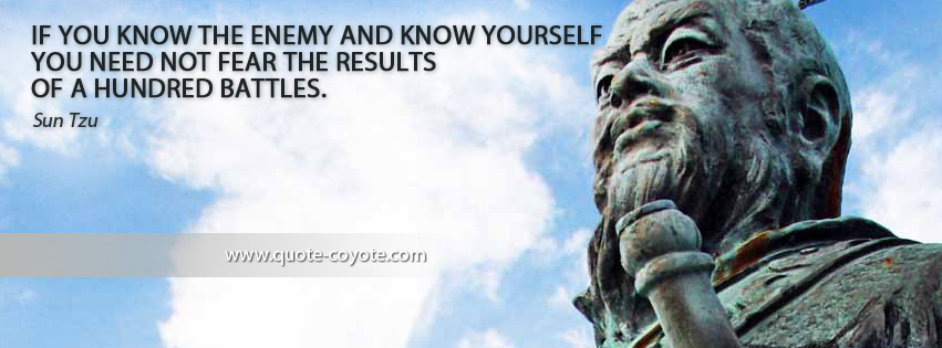 Sun Tzu - If you know the enemy and know yourself you need not fear the results of a hundred battles.