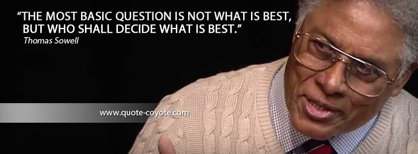 Thomas Sowell - The most basic question is not what is best, but who shall decide what is best.