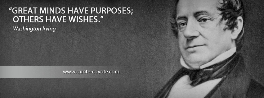 Washington Irving - Great minds have purposes; others have wishes.