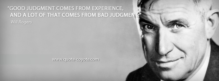 Will Rogers - Good judgment comes from experience, and a lot of that comes from bad judgment.