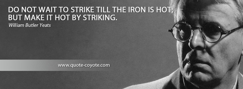 William Butler Yeats - Do not wait to strike till the iron is hot; but make it hot by striking.