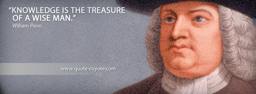 William Penn - Knowledge is the treasure of a wise man.
