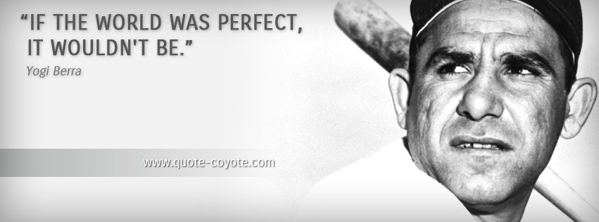 Yogi Berra - If the world was perfect, it wouldn't be.