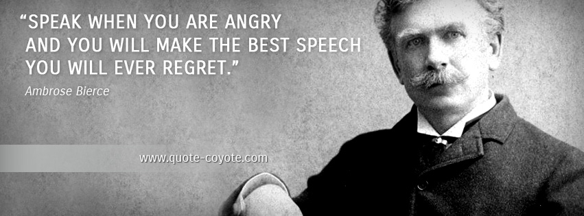 Ambrose Bierce - Speak when you are angry and you will make the best speech you will ever regret.