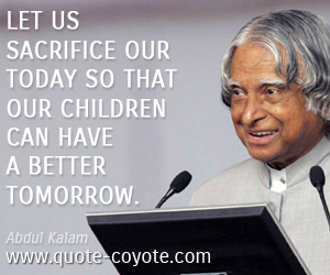 Children quotes - Let us sacrifice our today so that our children can have a better tomorrow.