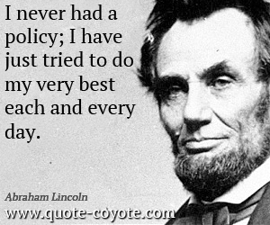 Best quotes - I never had a policy; I have just tried to do my very best each and every day.