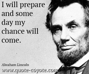 quotes - I will prepare and some day my chance will come.
