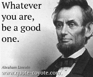 quotes - Whatever you are, be a good one.