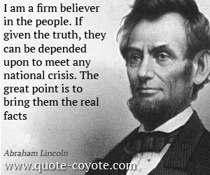 Lie quotes - I am a firm believer in the people. If given the truth, they can be depended upon to meet any national crisis. The great point is to bring them the real facts.