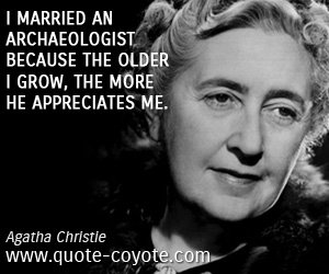 Old quotes - I married an archaeologist because the older I grow, the more he appreciates me.