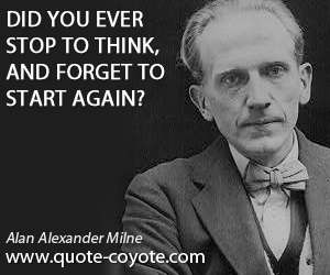 Think quotes - Did you ever stop to think, and forget to start again?
