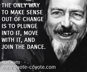 Life quotes - The only way to make sense out of change is to plunge into it, move with it, and join the dance.