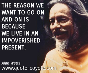 Life quotes - The reason we want to go on and on is because we live in an impoverished present.