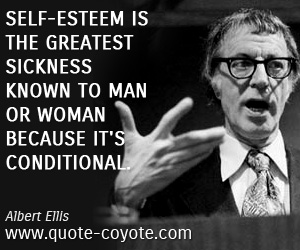 Great quotes - Self-esteem is the greatest sickness known to man or woman because it's conditional.