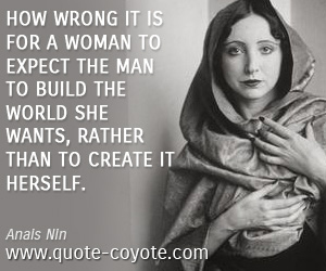 World quotes - How wrong it is for a woman to expect the man to build the world she wants, rather than to create it herself.