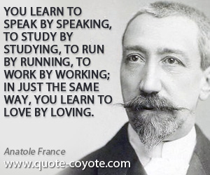 Study quotes - You learn to speak by speaking, to study by studying, to run by running, to work by working; in just the same way, you learn to love by loving.