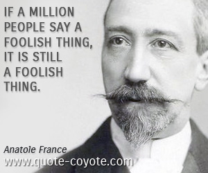 quotes - If a million people say a foolish thing, it is still a foolish thing.