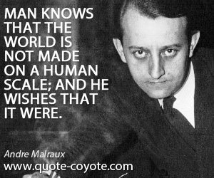 Human quotes - Man knows that the world is not made on a human scale; and he wishes that it were.