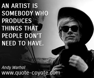 quotes - An artist is somebody who produces things that people don't need to have.