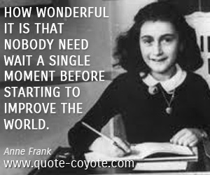 World quotes - How wonderful it is that nobody need wait a single moment before starting to improve the world.