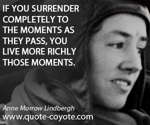 quotes - If you surrender completely to the moments as they pass, you live more richly those moments.