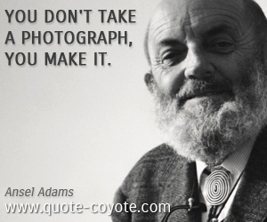quotes - You don't take a photograph, you make it.