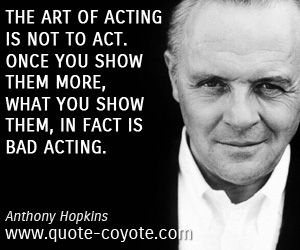 Art quotes - The art of acting is not to act. Once you show them more, what you show them, in fact is bad acting.