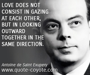 quotes - Love does not consist in gazing at each other, but in looking outward together in the same direction.