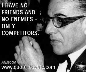 Friends quotes - I have no friends and no enemies - only competitors.