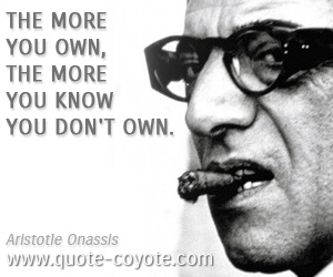 quotes - The more you own, the more you know you don't own.
