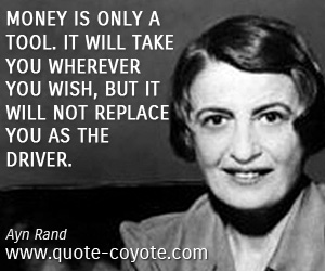 quotes - Money is only a tool. It will take you wherever you wish, but it will not replace you as the driver.