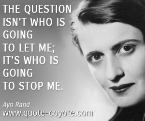 Life quotes - The question isn't who is going to let me; it's who is going to stop me.