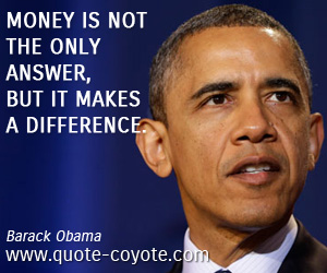 Money quotes - Money is not the only answer, but it makes a difference.
