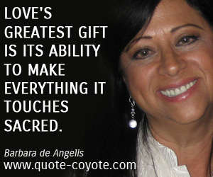 Gift quotes - Love's greatest gift is its ability to make everything it touches sacred.