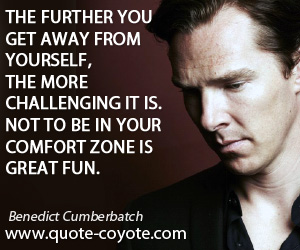 quotes - The further you get away from yourself, the more challenging it is. Not to be in your comfort zone is great fun.