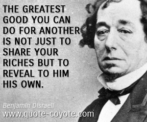 Great quotes - The greatest good you can do for another is not just to share your riches but to reveal to him his own.