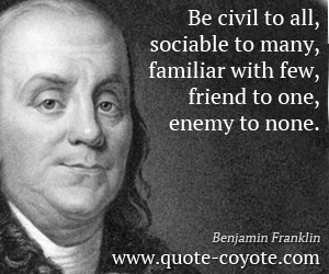 quotes - Be civil to all, sociable to many, familiar with few, friend to one, enemy to none.