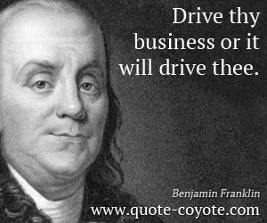 quotes - Drive thy business or it will drive thee.