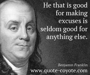Good quotes - He that is good for making excuses is seldom good for anything else.